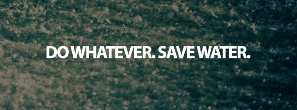 Do whatever save water