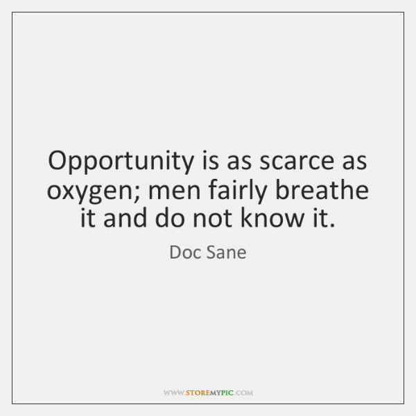 Opportunity is as scarce as oxygen; men fairly breathe it and do ...