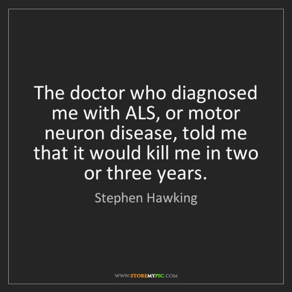 Stephen Hawking: The doctor who diagnosed me with ALS, or motor neuron...