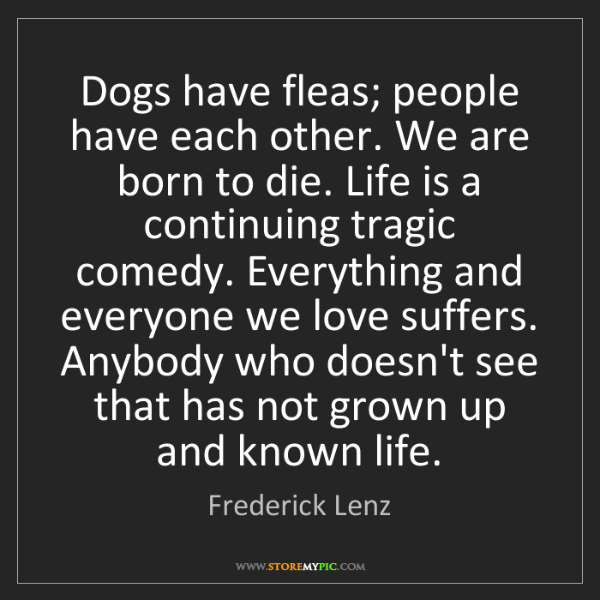 Frederick Lenz: Dogs have fleas; people have each other. We are born...