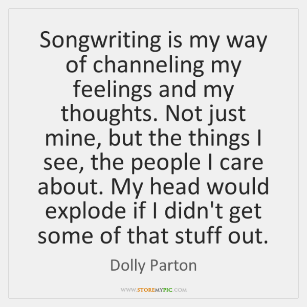Songwriting is my way of channeling my feelings and my thoughts. Not ...