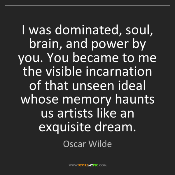 Oscar Wilde: I was dominated, soul, brain, and power by you. You became...
