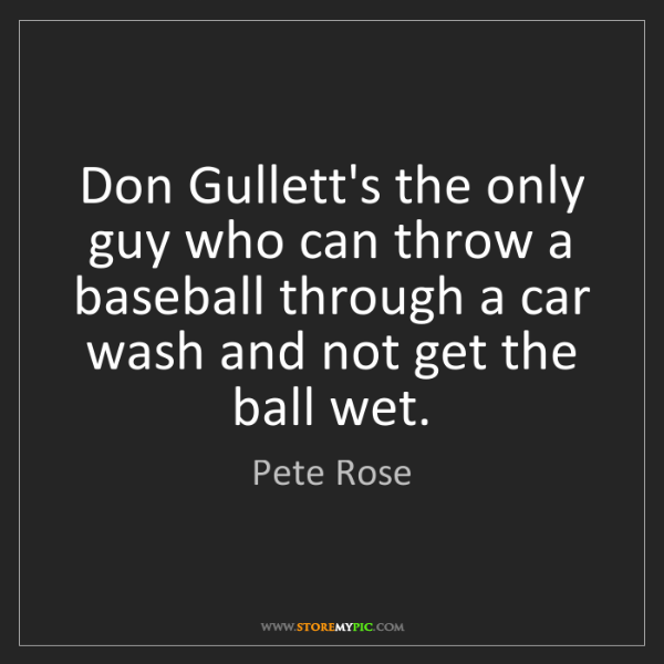 Pete Rose: Don Gullett's the only guy who can throw a baseball through...