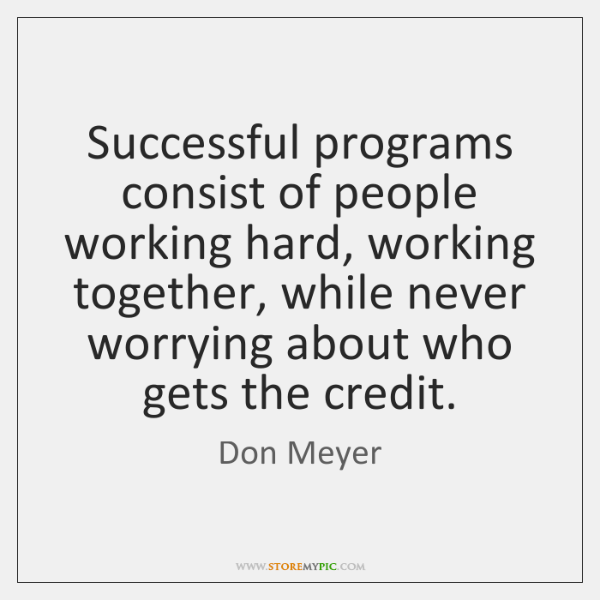 Successful programs consist of people working hard, working together, while never worrying ...