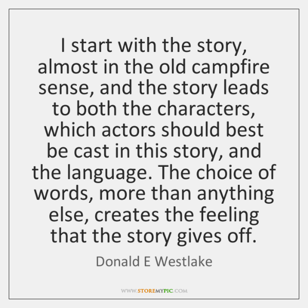 I start with the story, almost in the old campfire sense, and ...