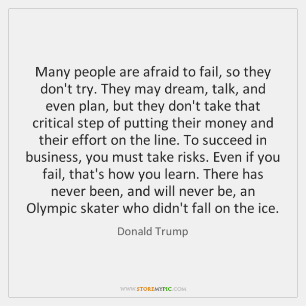Many people are afraid to fail, so they don't try. They may ...