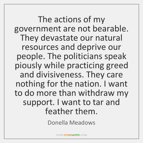The actions of my government are not bearable. They devastate our natural ...