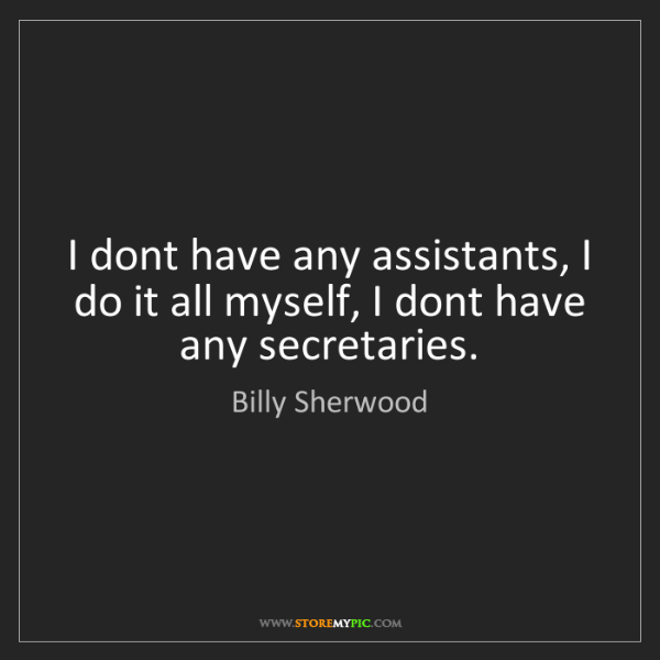 Billy Sherwood: I dont have any assistants, I do it all myself, I dont...