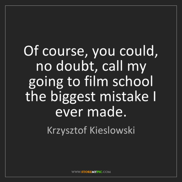 Krzysztof Kieslowski: Of course, you could, no doubt, call my going to film...