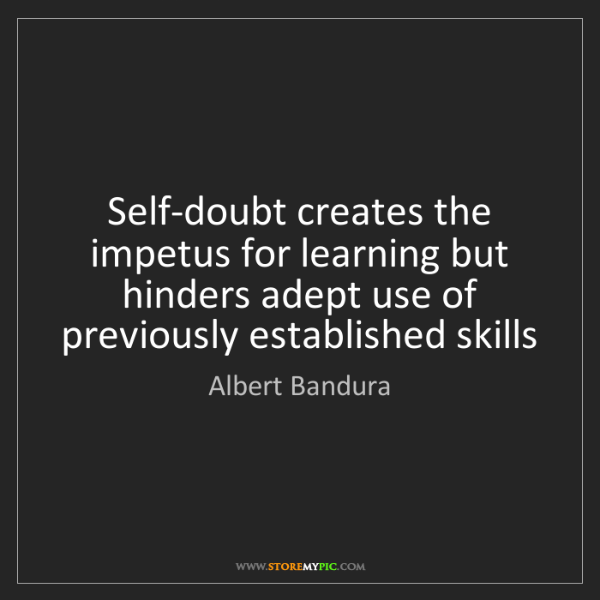 Albert Bandura: Self-doubt creates the impetus for learning but hinders...