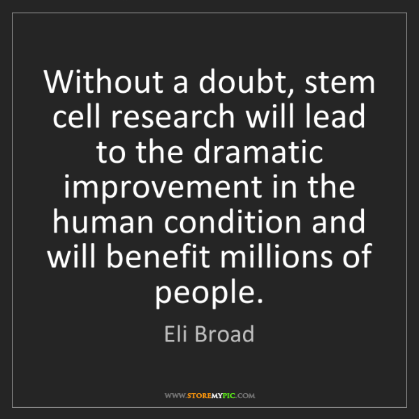 Eli Broad: Without a doubt, stem cell research will lead to the...