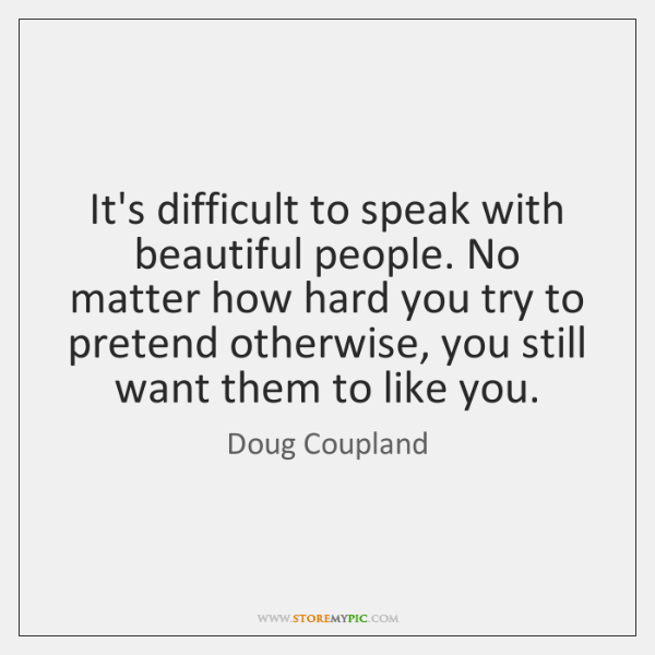 It's difficult to speak with beautiful people. No matter how hard you ...