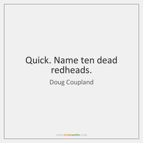 Quick. Name ten dead redheads.