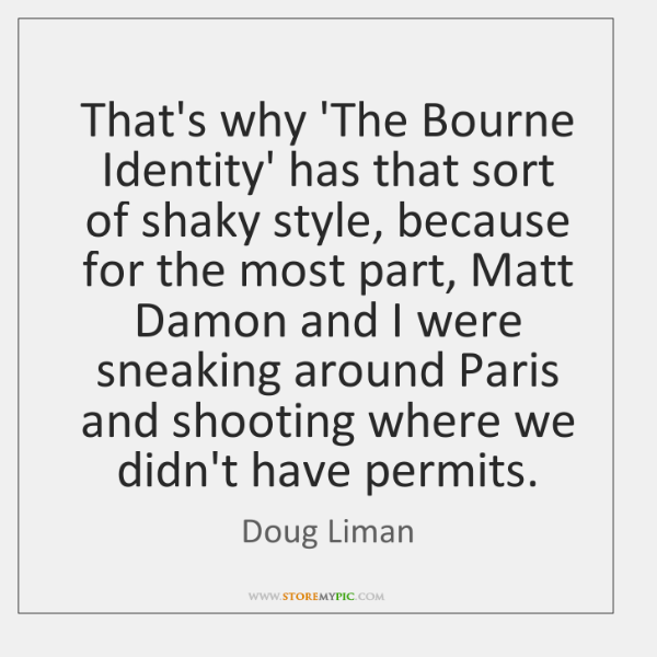 That's why 'The Bourne Identity' has that sort of shaky style, because ...