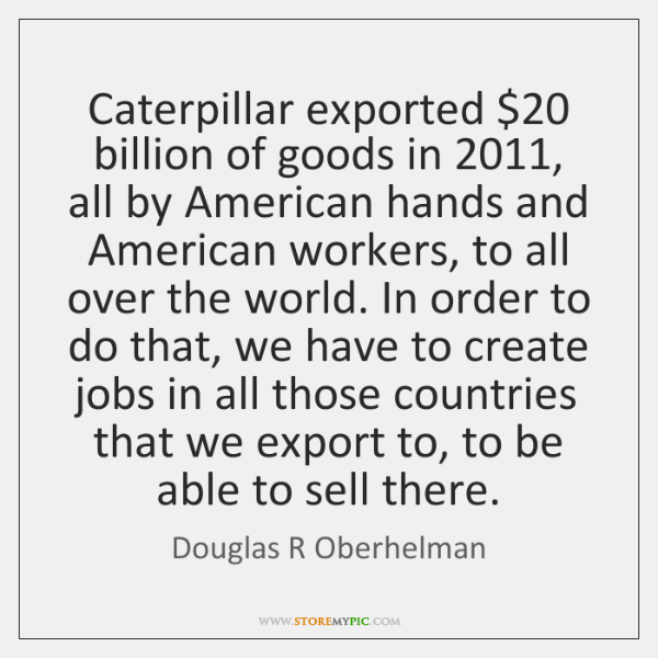 Caterpillar exported $20 billion of goods in 2011, all by American hands and American ...