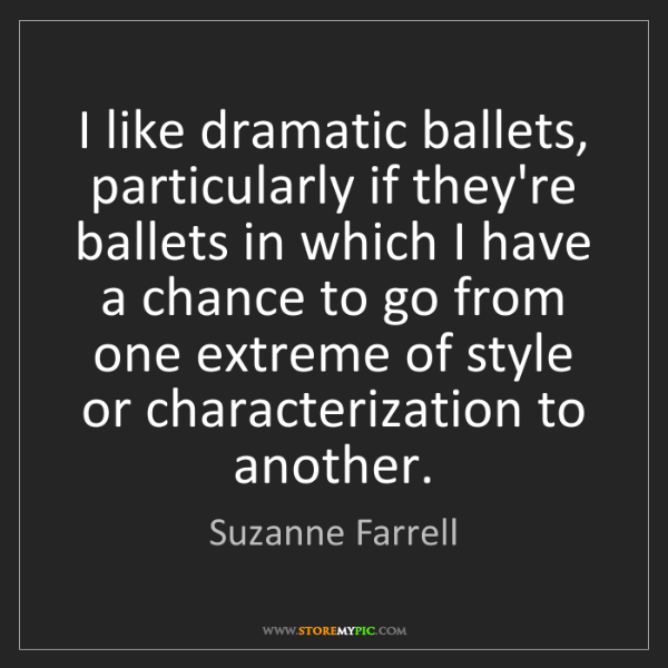 Suzanne Farrell: I like dramatic ballets, particularly if they're ballets...