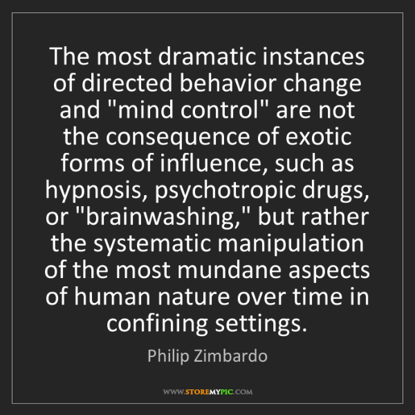 Philip Zimbardo: The most dramatic instances of directed behavior change...