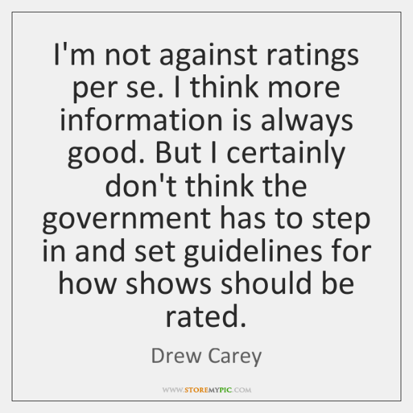 I'm not against ratings per se. I think more information is always ...