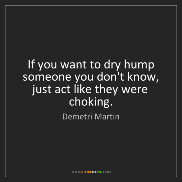 Demetri Martin: If you want to dry hump someone you don't know, just...