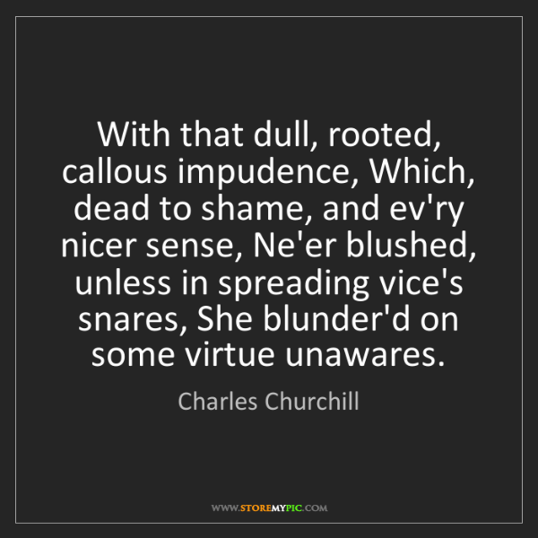 Charles Churchill: With that dull, rooted, callous impudence, Which, dead...