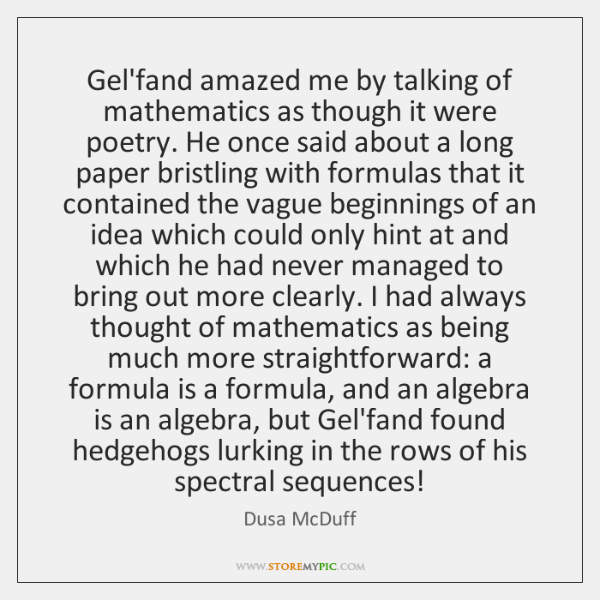 Gel'fand amazed me by talking of mathematics as though it were poetry. ...