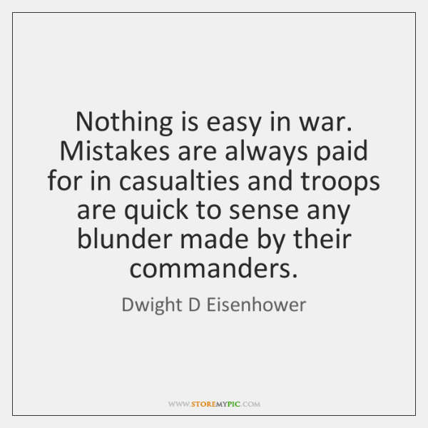 Nothing is easy in war. Mistakes are always paid for in casualties ...