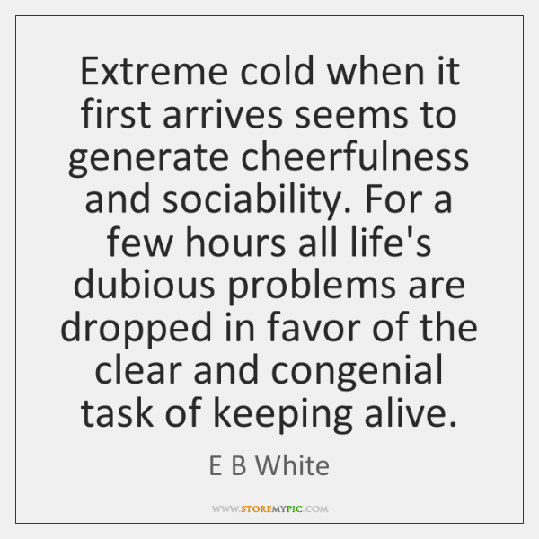 Extreme cold when it first arrives seems to generate cheerfulness and sociability. ...