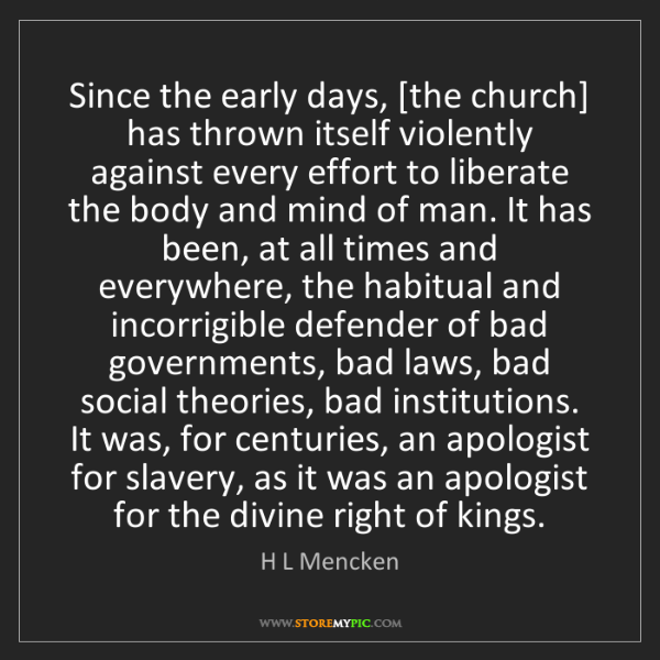 H L Mencken: Since the early days, [the church] has thrown itself...