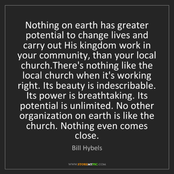 Bill Hybels: Nothing on earth has greater potential to change lives...