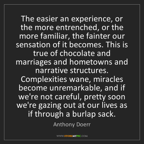 Anthony Doerr: The easier an experience, or the more entrenched, or...