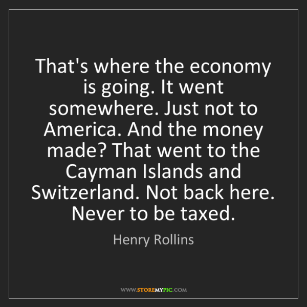 Henry Rollins: That's where the economy is going. It went somewhere....