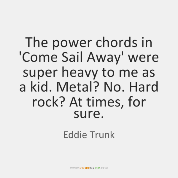 The power chords in 'Come Sail Away' were super heavy to me ...