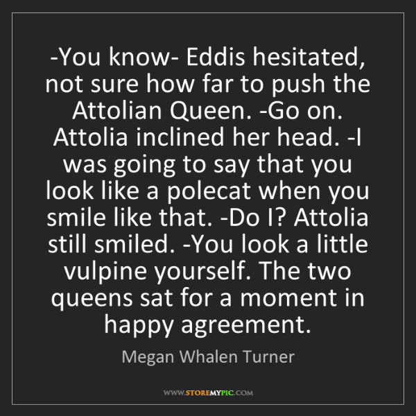 Megan Whalen Turner: -You know- Eddis hesitated, not sure how far to push...