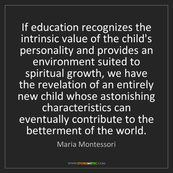 Maria Montessori: If education recognizes the intrinsic value of the child's...