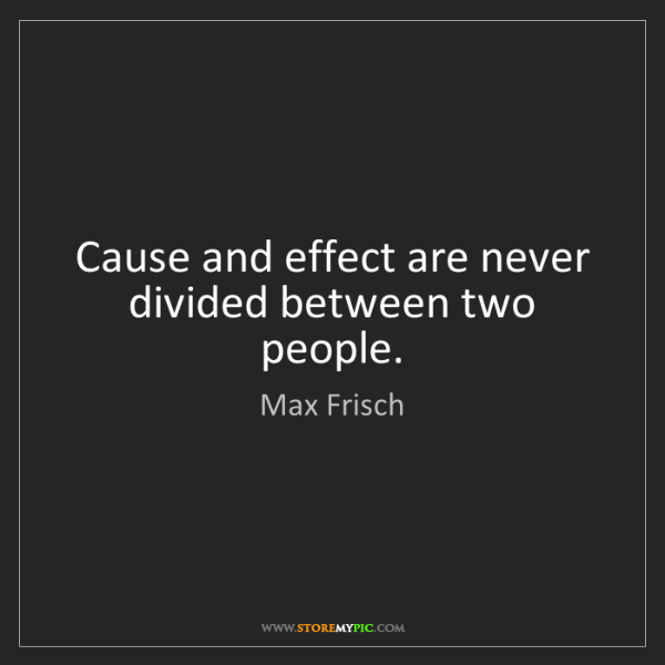 Max Frisch: Cause and effect are never divided between two people.