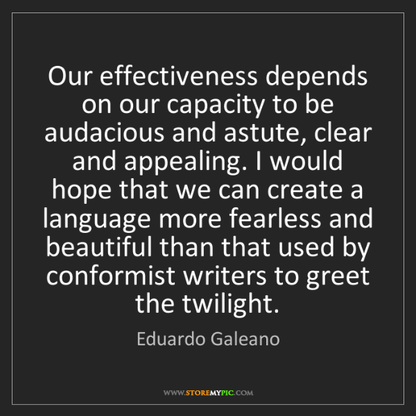 Eduardo Galeano: Our effectiveness depends on our capacity to be audacious...