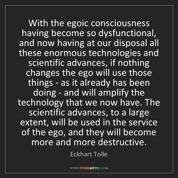 Eckhart Tolle: With the egoic consciousness having become so dysfunctional,...