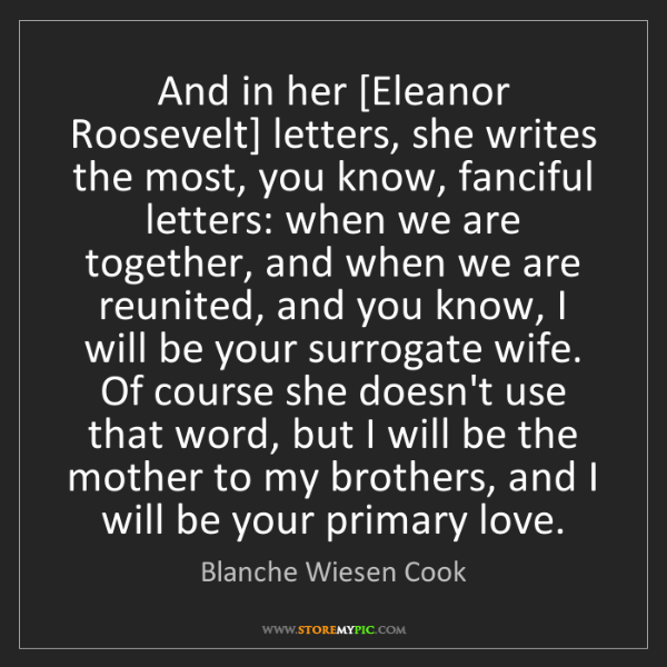 Blanche Wiesen Cook: And in her [Eleanor Roosevelt] letters, she writes the...