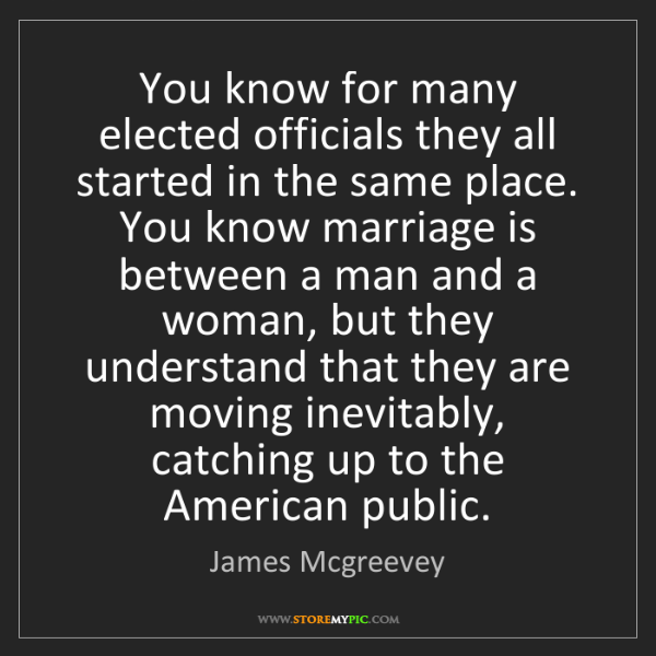 James Mcgreevey: You know for many elected officials they all started...