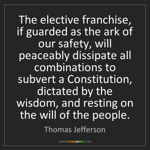 Thomas Jefferson: The elective franchise, if guarded as the ark of our...