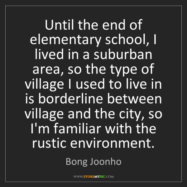 Bong Joonho: Until the end of elementary school, I lived in a suburban...
