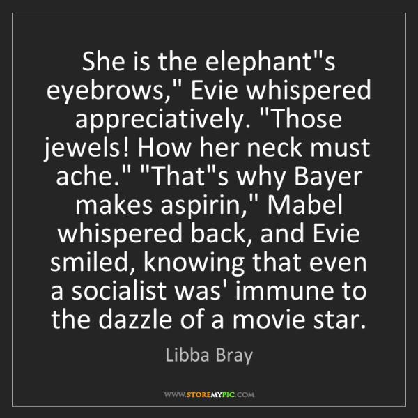"Libba Bray: She is the elephant's eyebrows,"" Evie whispered appreciatively...."
