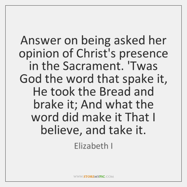Answer on being asked her opinion of Christ's presence in the Sacrament. ...