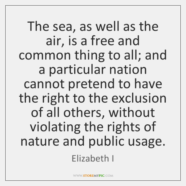 The sea, as well as the air, is a free and common ...