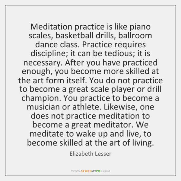 Meditation practice is like piano scales, basketball drills, ballroom dance class. Practice ...