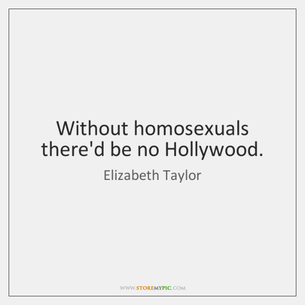 Without homosexuals there'd be no Hollywood.