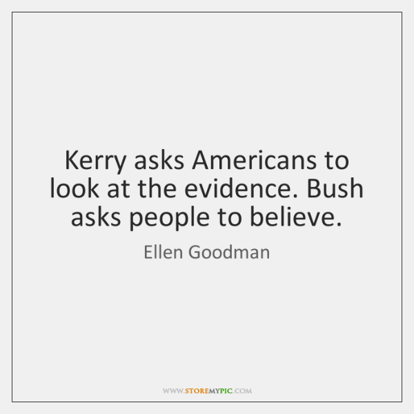 Kerry asks Americans to look at the evidence. Bush asks people to ...