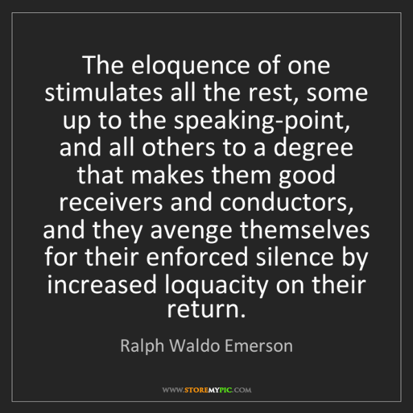 Ralph Waldo Emerson: The eloquence of one stimulates all the rest, some up...