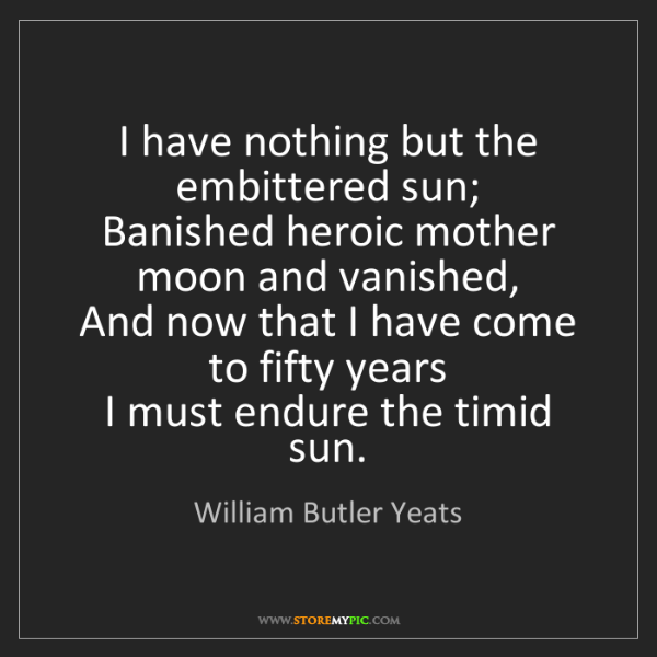 William Butler Yeats: I have nothing but the embittered sun;  Banished heroic...
