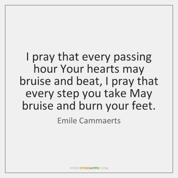I pray that every passing hour Your hearts may bruise and beat, ...
